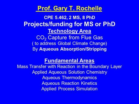 Prof. Gary T. Rochelle CPE 5.462, 2 MS, 8 PhD Projects/funding for MS or PhD Technology Area CO 2 Capture from Flue Gas ( to address Global Climate Change)