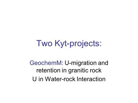 Two Kyt-projects: GeochemM: U-migration and retention in granitic rock U in Water-rock Interaction.