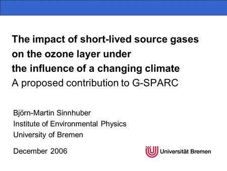 The impact of short-lived source gases on the ozone layer under the influence of a changing climate A proposed contribution to G-SPARC Björn-Martin Sinnhuber.