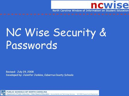 NC Wise Security & Passwords Revised: July 29, 2008 Developed by: Jennifer Jenkins, Cabarrus County Schools.