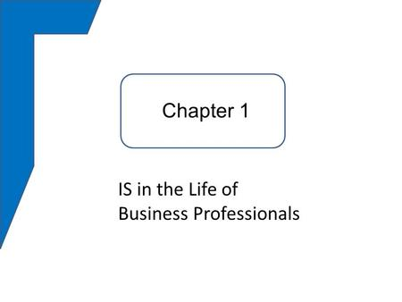 Chapter 1 IS in the Life of Business Professionals Chapter 1.