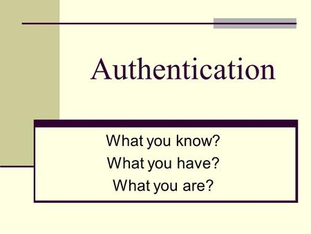 Authentication What you know? What you have? What you are?
