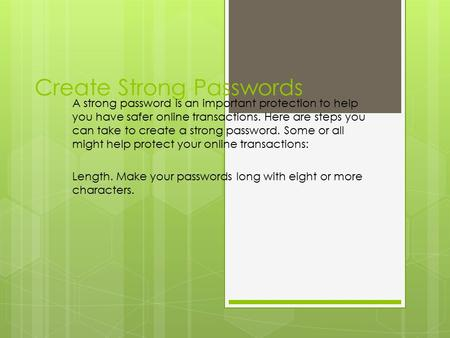 Create Strong Passwords A strong password is an important protection to help you have safer online transactions. Here are steps you can take to create.
