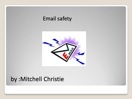 By :Mitchell Christie by :Mitchell Christie Email safety.