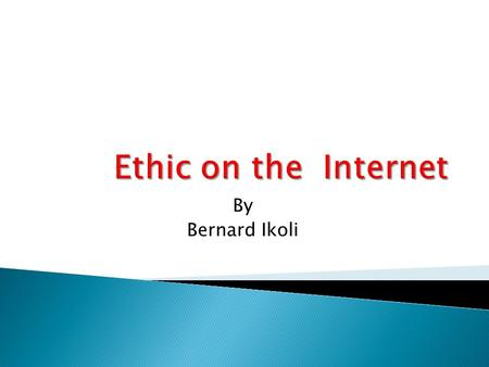 By Bernard Ikoli.  Introduction  What is Internet?  Impact of the Internet in the society  What is Ethic ?  Applying Ethic to the internet  Conclusion.