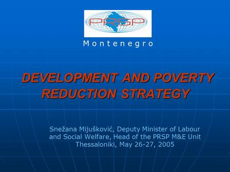 DEVELOPMENT AND POVERTY REDUCTION STRATEGY DEVELOPMENT AND POVERTY REDUCTION STRATEGY Snežana Mijušković, Deputy Minister of Labour and Social Welfare,