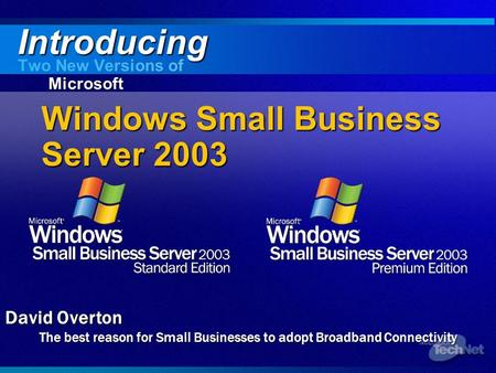 Windows Small Business Server 2003 Two New Versions of Microsoft Introducing David Overton The best reason for Small Businesses to adopt Broadband Connectivity.