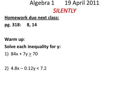 SILENTLY Algebra 1 19 April 2011 SILENTLY Homework due next class: pg. 318: 8, 14 Warm up: Solve each inequality for y: 1) 84x + 7y > 70 2) 4.8x – 0.12y.