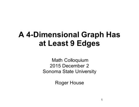 1 A 4-Dimensional Graph Has at Least 9 Edges Math Colloquium 2015 December 2 Sonoma State University Roger House.