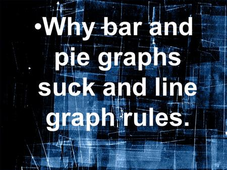 Why bar and pie graphs suck and line graph rules..