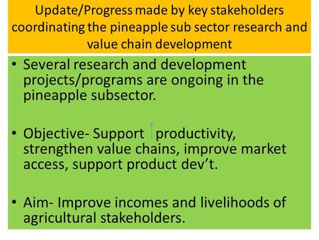 Update/Progress made by key stakeholders coordinating the pineapple sub sector research and value chain development Several research and development projects/programs.