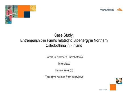 Case Study: Entreneurship in Farms related to Bioenergy in Northern Ostrobothnia in Finland Farms in Northern Ostrobothnia Interviews Farm cases (3) Tentative.