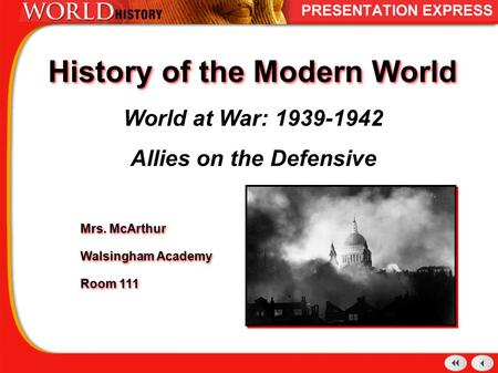 History of the Modern World World at War: 1939-1942 Allies on the Defensive Mrs. McArthur Walsingham Academy Room 111 Mrs. McArthur Walsingham Academy.