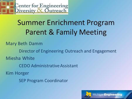 Summer Enrichment Program Parent & Family Meeting Mary Beth Damm Director of Engineering Outreach and Engagement Miesha White CEDO Administrative Assistant.