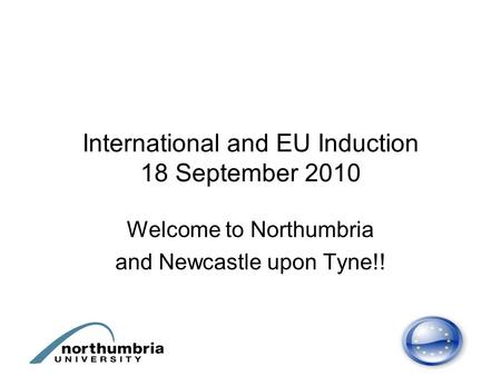 International and EU Induction 18 September 2010 Welcome to Northumbria and Newcastle upon Tyne!!