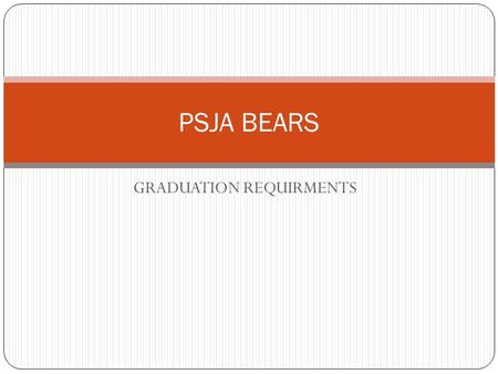 GRADUATION REQUIRMENTS PSJA BEARS. Two Graduation Plans Distinguished Achievement Plan27 Credits With completion of FOUR advanced measures Recommended.