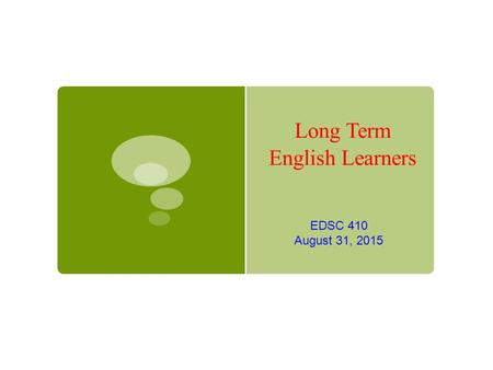 Long Term English Learners EDSC 410 August 31, 2015.