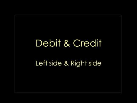 Debit & Credit Left side & Right side Accounting equation. Accounts accumulate the results of transactions. Debit are always entered on the left side.