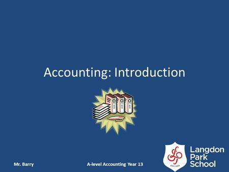 Accounting: Introduction Mr. Barry A-level Accounting Year 13.