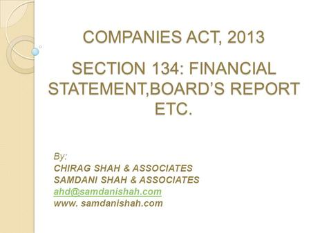 COMPANIES ACT, 2013 SECTION 134: FINANCIAL STATEMENT,BOARD'S REPORT ETC. By: CHIRAG SHAH & ASSOCIATES SAMDANI SHAH & ASSOCIATES www.