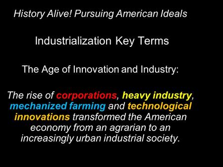 History Alive! Pursuing American Ideals Industrialization Key Terms The Age of Innovation and Industry: The rise of corporations, heavy industry, mechanized.