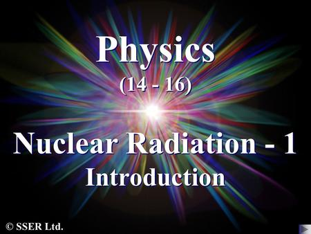 © SSER Ltd. Physics (14 - 16) Nuclear Radiation - 1 Introduction.