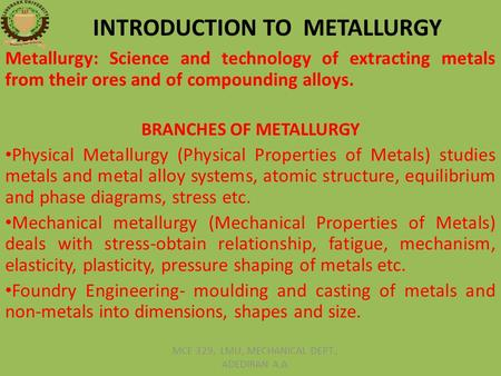 INTRODUCTION TO METALLURGY Metallurgy: Science and technology of extracting metals from their ores and of compounding alloys. BRANCHES OF METALLURGY Physical.