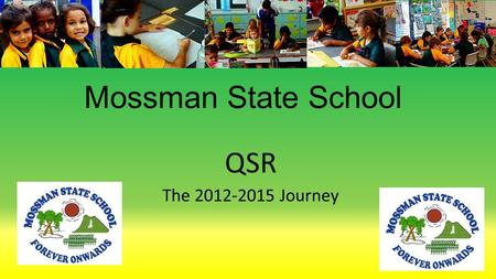 Mossman State School QSR The 2012-2015 Journey. Our Priorities 1. Improving Teaching 2. Refining and embedding data based decision making. 3. Refining.