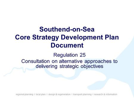 Regional planning I local plan I design & regeneration I transport planning I research & information Southend-on-Sea Core Strategy Development Plan Document.