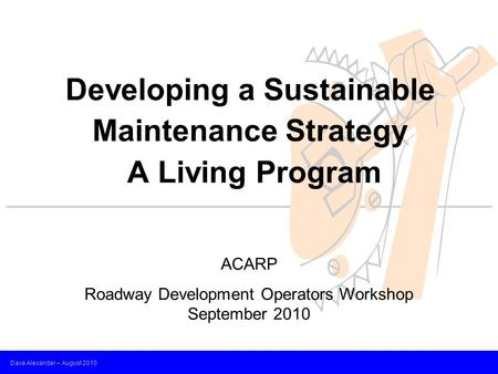 Dave Alexander – August 2010 Developing a Sustainable Maintenance Strategy A Living Program ACARP Roadway Development Operators Workshop September 2010.