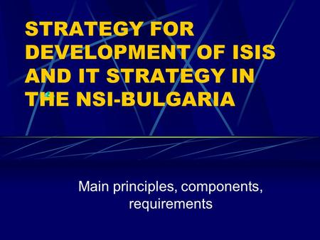 STRATEGY FOR DEVELOPMENT OF ISIS AND IT STRATEGY IN THE NSI-BULGARIA Main principles, components, requirements.