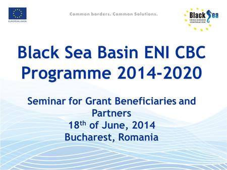 Black Sea Basin ENI CBC Programme 2014-2020 Seminar for Grant Beneficiaries and Partners 18 th of June, 2014 Bucharest, Romania.