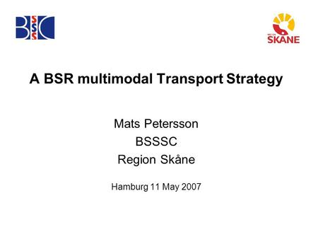 A BSR multimodal Transport Strategy Mats Petersson BSSSC Region Skåne Hamburg 11 May 2007.