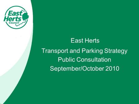East Herts Transport and Parking Strategy Public Consultation September/October 2010.