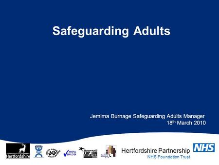 Hertfordshire Partnership NHS Foundation Trust Safeguarding Adults Jemima Burnage Safeguarding Adults Manager 18 th March 2010.