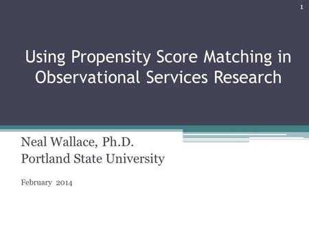Using Propensity Score Matching in Observational Services Research Neal Wallace, Ph.D. Portland State University February 2014 1.