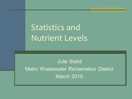 Statistics and Nutrient Levels Julie Stahli Metro Wastewater Reclamation District March 2010.