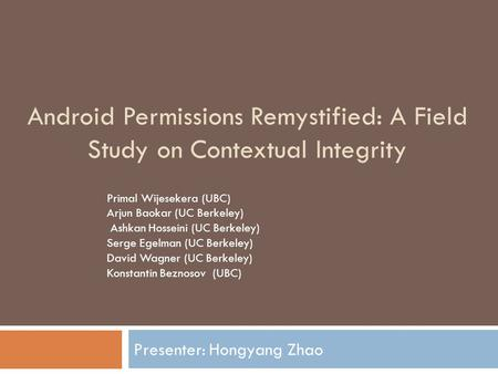 Android Permissions Remystified: A Field Study on Contextual Integrity Presenter: Hongyang Zhao Primal Wijesekera (UBC) Arjun Baokar (UC Berkeley) Ashkan.