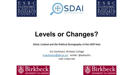 Levels or Changes? Ethnic Context and the Political Demography of the UKIP Vote Eric Kaufmann, Birkbeck College