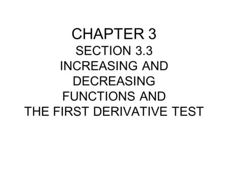 CHAPTER 3 SECTION 3.3 INCREASING AND DECREASING FUNCTIONS AND THE FIRST DERIVATIVE TEST.