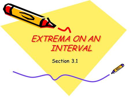 EXTREMA ON AN INTERVAL Section 3.1. When you are done with your homework, you should be able to… Understand the definition of extrema of a function on.