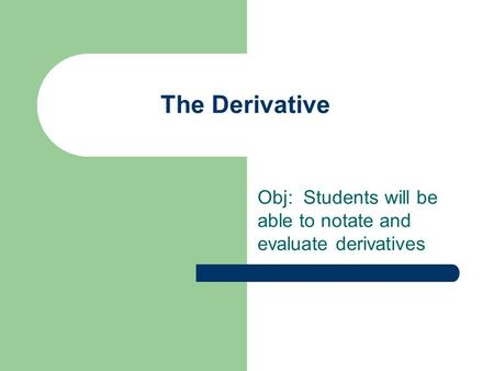The Derivative Obj: Students will be able to notate and evaluate derivatives.