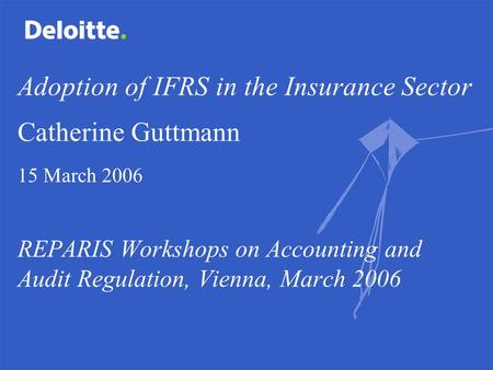 Adoption of IFRS in the Insurance Sector Catherine Guttmann 15 March 2006 REPARIS Workshops on Accounting and Audit Regulation, Vienna, March 2006.