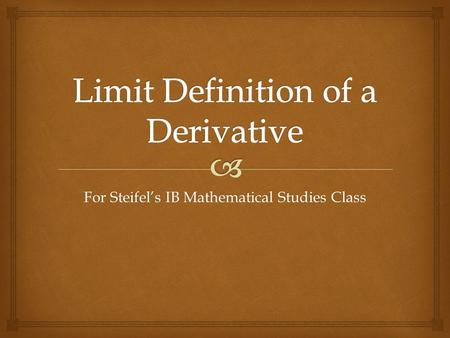 For Steifel's IB Mathematical Studies Class.   A limit is a value that a function or sequence approaches as the input or index approaches some value.