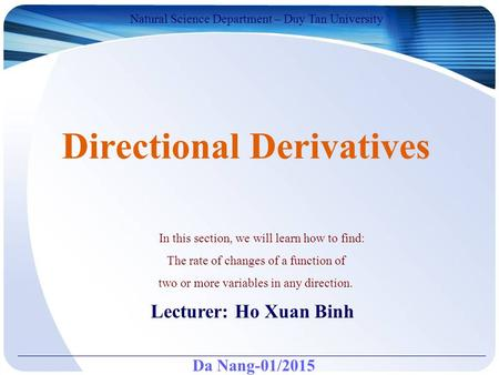 Da Nang-01/2015 Natural Science Department – Duy Tan University Lecturer: Ho Xuan Binh Directional Derivatives In this section, we will learn how to find: