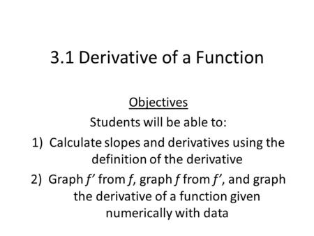 3.1 Derivative of a Function Objectives Students will be able to: 1)Calculate slopes and derivatives using the definition of the derivative 2)Graph f'