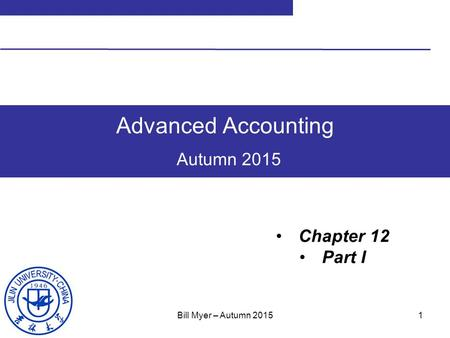 1 Advanced Accounting Autumn 2015 Chapter 12 Part I Bill Myer – Autumn 2015.