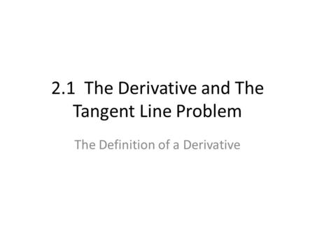 2.1 The Derivative and The Tangent Line Problem The Definition of a Derivative.