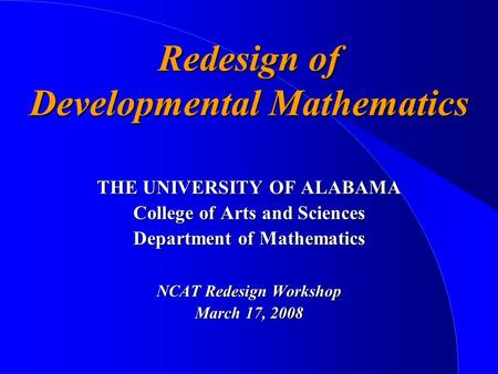 Redesign of Developmental Mathematics THE UNIVERSITY OF ALABAMA College of Arts and Sciences Department of Mathematics NCAT Redesign Workshop March 17,