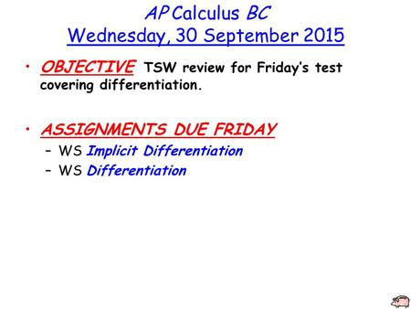 AP Calculus BC Wednesday, 30 September 2015 OBJECTIVE TSW review for Friday's test covering differentiation. ASSIGNMENTS DUE FRIDAY –WS Implicit Differentiation.